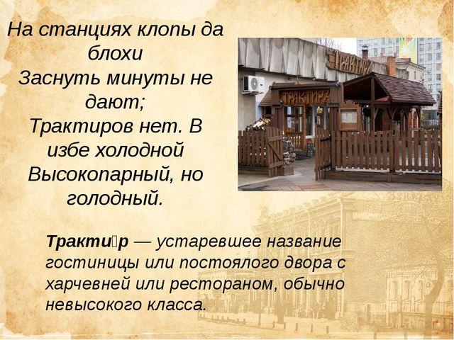 На станциях клопы да блохи Заснуть минуты не дают; Трактиров нет. В избе холо...