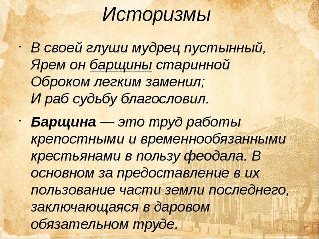 Историзмы В своей глуши мудрец пустынный, Ярем он барщины старинной Оброком...