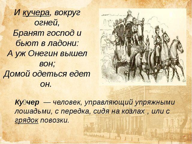 И кучера, вокруг огней, Бранят господ и бьют в ладони: А уж Онегин вышел вон;...