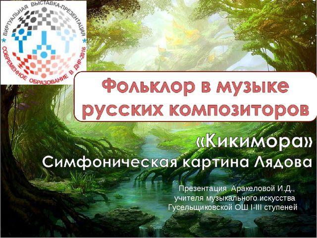 Презентация Аракеловой И.Д., учителя музыкального искусства Гусельщиковской О...