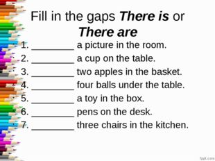 Fill in the gaps There is or There are 1. ________ a picture in the room. 2.