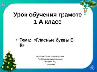 Урок обучения грамоте 1 А класс Тема: «Гласные буквы Ё, ё» Сергеева Елена Але
