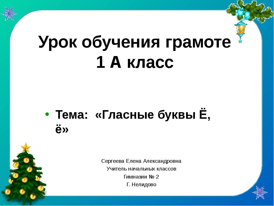 Урок обучения грамоте 1 А класс Тема: «Гласные буквы Ё, ё» Сергеева Елена Але...