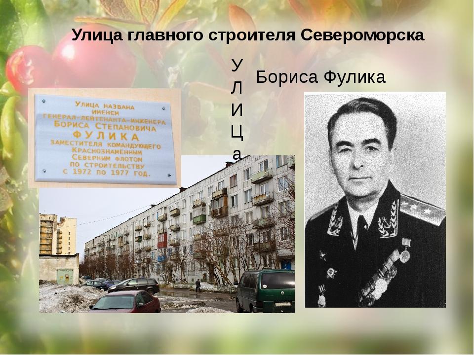 Улица главного строителя Североморска Бориса Фулика У Л И Ц а