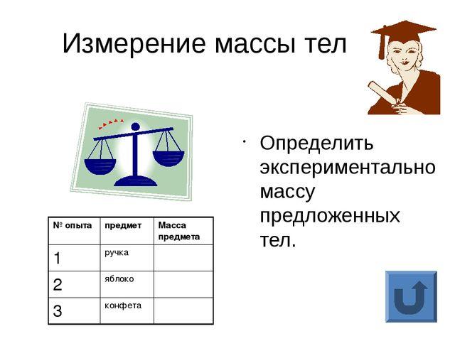 Измерение массы тел Определить экспериментально массу предложенных тел. № опы...
