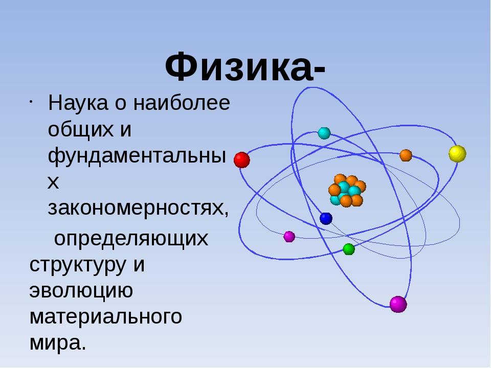 Физика- Наука о наиболее общих и фундаментальных закономерностях, определяющи...