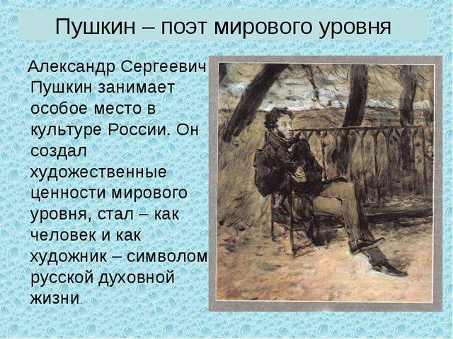 Пушкин – поэт мирового уровня Александр Сергеевич Пушкин занимает особое мест...
