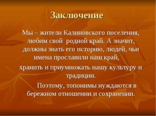 Заключение Мы – жители Калиновского поселения, любим свой родной край. А знач