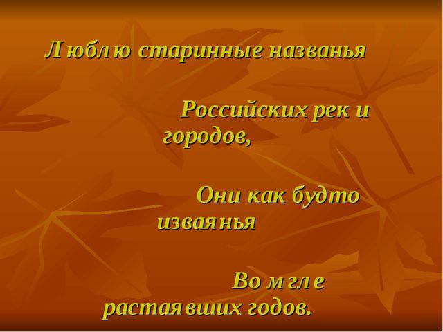 Люблю старинные названья Российских рек и городов, Они как будто изваянья Во...