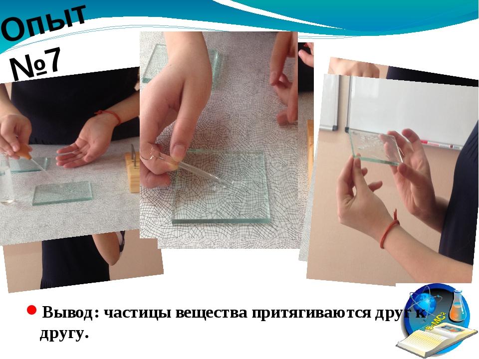 Опыт №7 Вывод: частицы вещества притягиваются друг к другу.