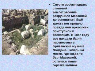 Спустя восемнадцать столетий землетрясение разрушило Мавзолей до основания. Е