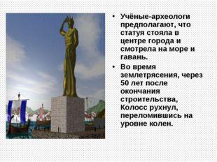 Учёные-археологи предполагают, что статуя стояла в центре города и смотрела н