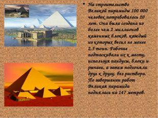 На строительство Великой пирамиды 100 000 человек потребовалось 20 лет. Она б