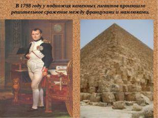 В 1798 году у подножия каменных гигантов произошло решительное сражение между
