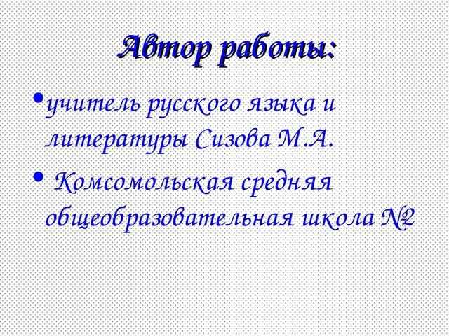 Автор работы: учитель русского языка и литературы Сизова М.А. Комсомольская с...