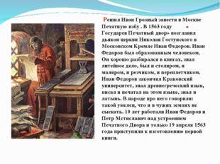 Решил Иван Грозный завести в Москве Печатную избу . В 1563 году « Государев