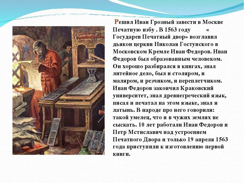 Решил Иван Грозный завести в Москве Печатную избу . В 1563 году « Государев...