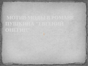 "МОТИВ МОДЫ В РОМАНЕ ПУШКИНА ""ЕВГЕНИЙ ОНЕГИН"""