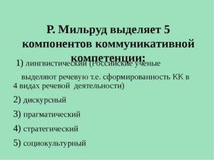 Р. Мильруд выделяет 5 компонентов коммуникативной компетенции: 1) лингвистич