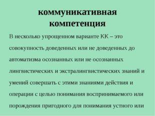 коммуникативная компетенция В несколько упрощенном варианте КК – это совокупн