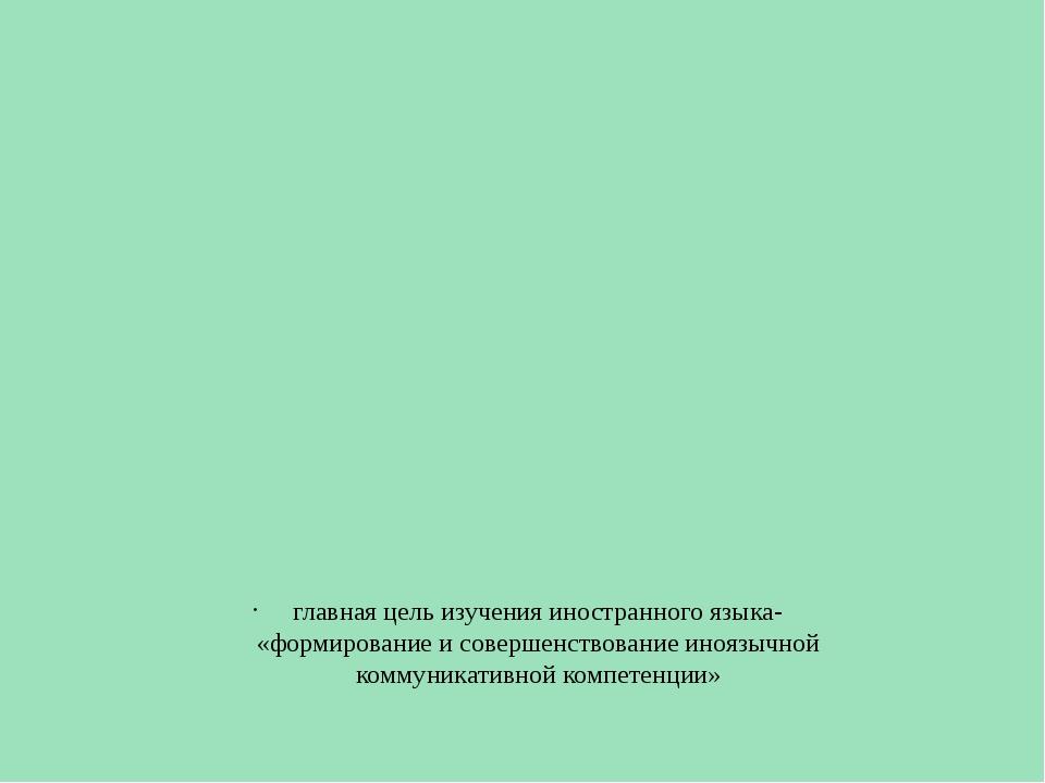 главная цель изучения иностранного языка- «формирование и совершенствование...