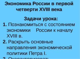 Экономика России в первой четверти XVIII века Задачи урока: 1. Познакомиться