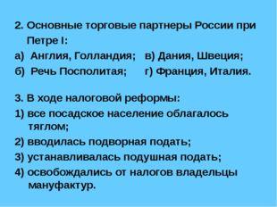 2. Основные торговые партнеры России при Петре I: а) Англия, Голландия; в) Да