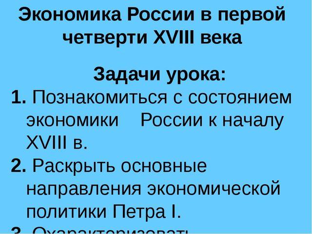 Экономика России в первой четверти XVIII века Задачи урока: 1. Познакомиться...