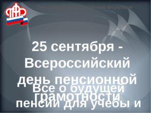 25 сентября - Всероссийский день пенсионной грамотности Все о будущей пенсии