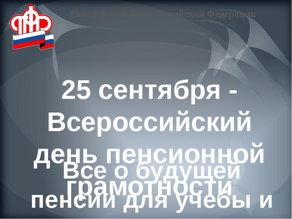 25 сентября - Всероссийский день пенсионной грамотности Все о будущей пенсии...