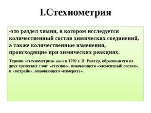 I.Стехиометрия -это раздел химии, в котором исследуется количественный состав