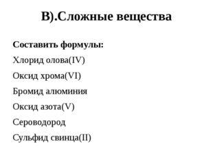 В).Сложные вещества Составить формулы: Хлорид олова(IV) Оксид хрома(VI) Броми