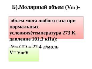 Б).Молярный объем (Vm )- объем моля любого газа при нормальных условиях(темпе