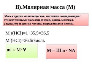 В).Молярная масса (M) М r(HCl)=1+35,5=36,5 М (HCl)=36,5г/моль Масса одного мо