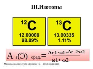 III.Изотопы А r(Э) сред.= Аr 1 ·ω1 + Аr 2·ω2 Массовая доля изотопа в природе