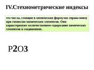 IV.Стехиометрические индексы Р2O3 это числа, стоящие в химических формулах сп