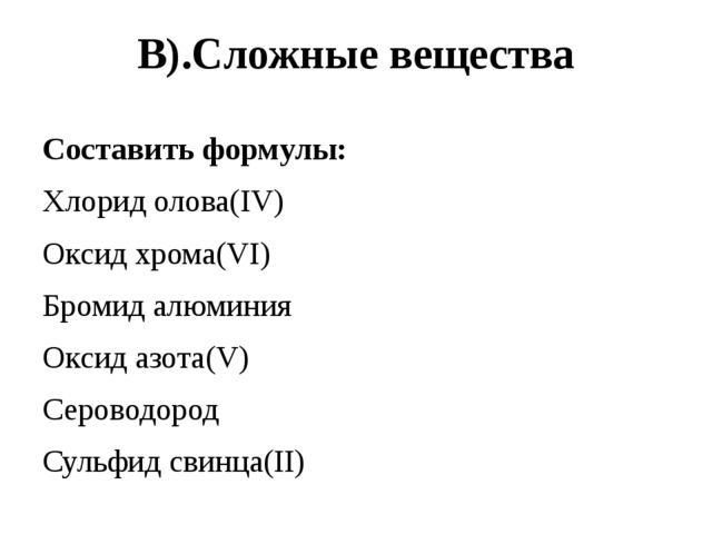 В).Сложные вещества Составить формулы: Хлорид олова(IV) Оксид хрома(VI) Броми...