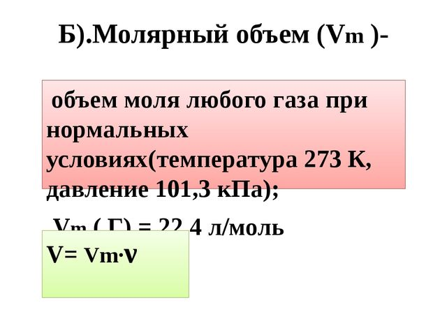 Б).Молярный объем (Vm )- объем моля любого газа при нормальных условиях(темпе...