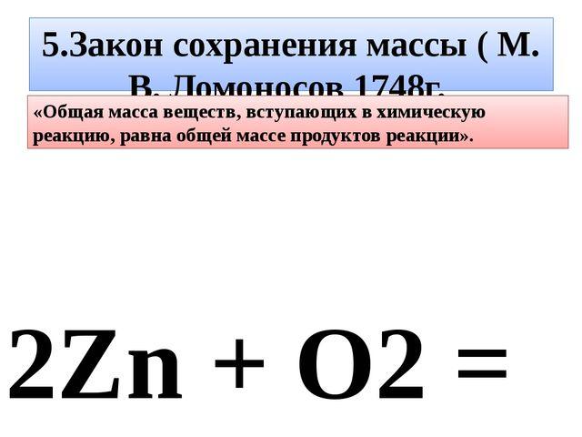 5.Закон сохранения массы ( М. В. Ломоносов 1748г. 2Zn + О2 = 2ZnО 130 г цинка...