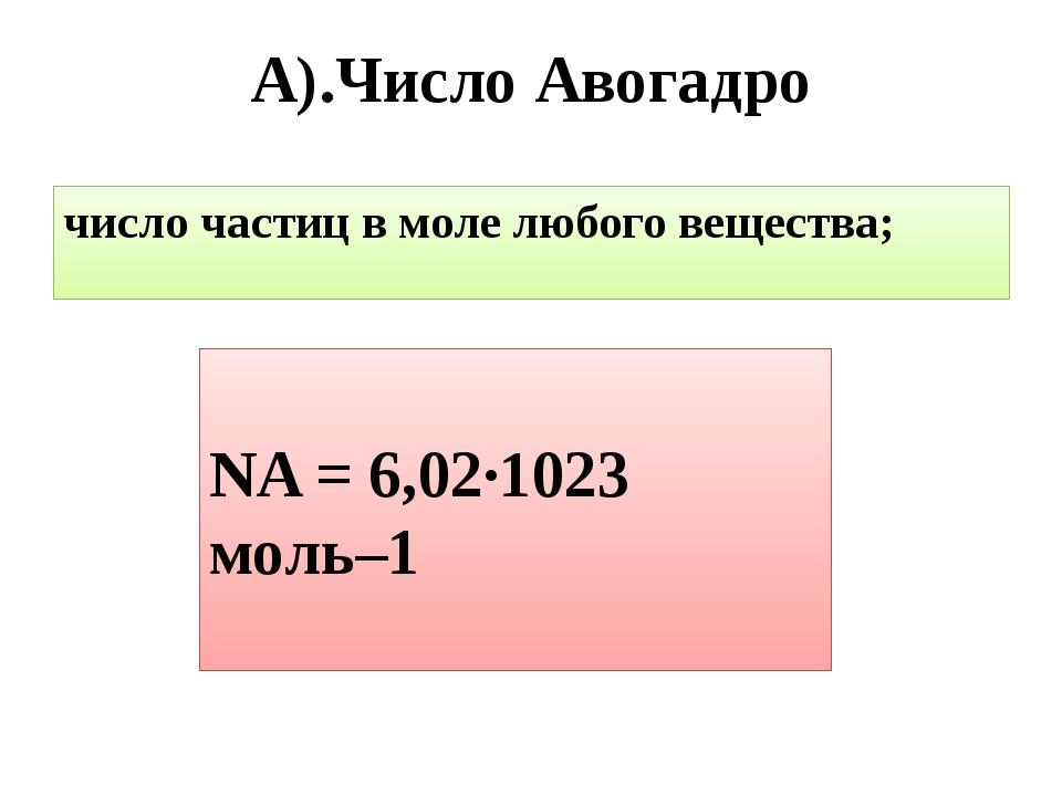 А).Число Авогадро число частиц в моле любого вещества; NA = 6,02∙1023 моль–1