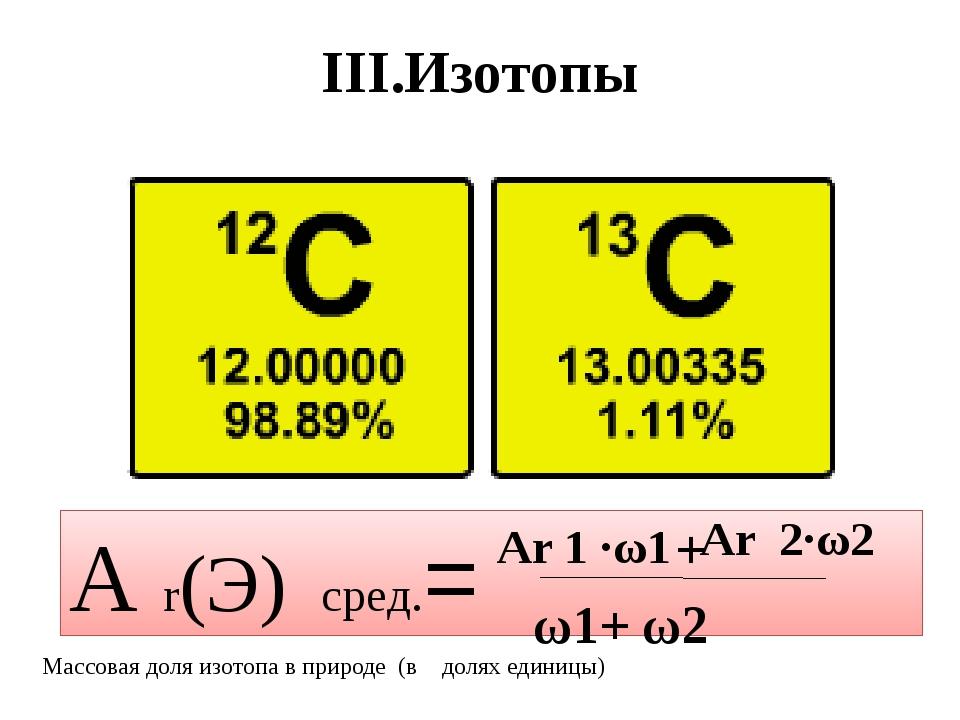 III.Изотопы А r(Э) сред.= Аr 1 ·ω1 + Аr 2·ω2 Массовая доля изотопа в природе...