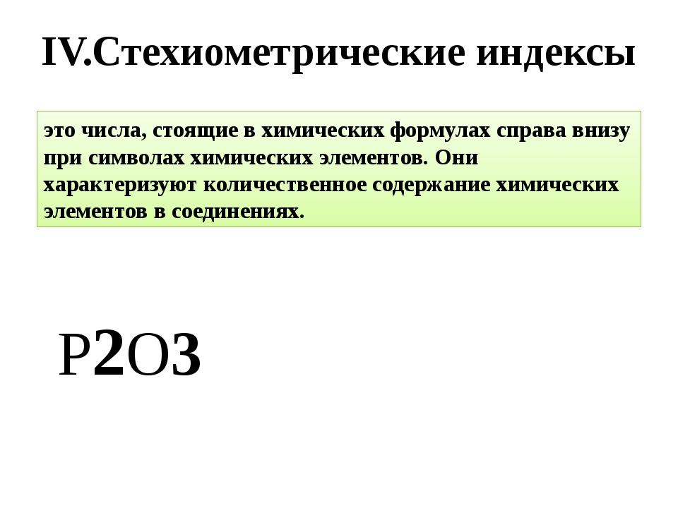 IV.Стехиометрические индексы Р2O3 это числа, стоящие в химических формулах сп...