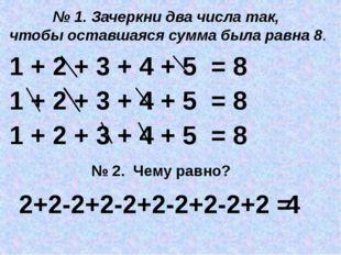 1 + 2 + 3 + 4 + 5 = 8 № 1. Зачеркни два числа так, чтобы оставшаяся сумма был