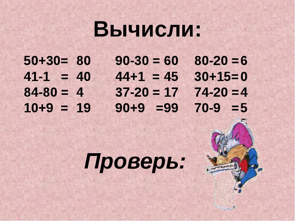 Вычисли: 50+30= 41-1 = 84-80 = 10+9 = 80 40 4 19 80-20 = 30+15= 74-20 = 70-9...