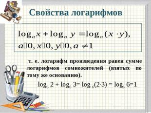 Свойства логарифмов т. е. логарифм произведения равен сумме логарифмов сомнож