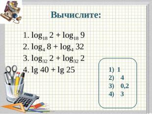 Вычислите: log18 2 + log18 9 log4 8 + log4 32 log32 2 + log32 2 lg 40 + lg 25