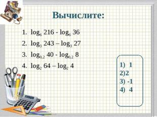 Вычислите: log6 216 - log6 36 log3 243 – log3 27 log0,2 40 - log0,2 8 log2 64