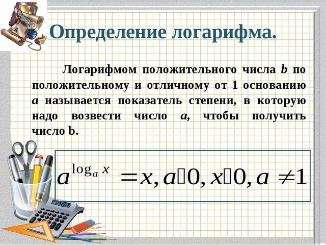 Определение логарифма. Логарифмом положительного числа b по положительному и...