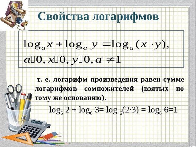 Свойства логарифмов т. е. логарифм произведения равен сумме логарифмов сомнож...