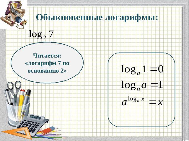 Обыкновенные логарифмы: Читается: «логарифм 7 по основанию 2»